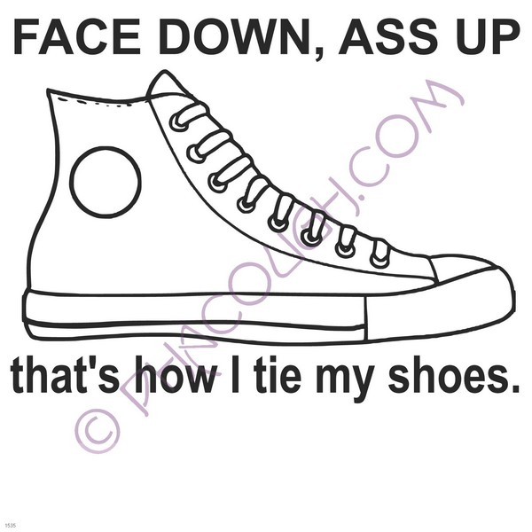 face down ass up is how i tie my shoes